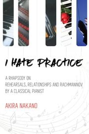 I Hate Practice - A Rhapsody On Rehearsals, Relationships and Rachmaninov ebook by Akira Nakano