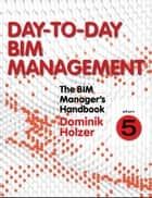 The BIM Manager's Handbook, Part 5 - Day-to-Day BIM Management ebook by Dominik Holzer