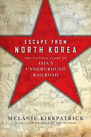 Escape from North Korea - The Untold Story of Asia's Underground Railroad ebook by Melanie Kirkpatrick