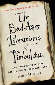 The Bad-Ass Librarians of Timbuktu - And Their Race to Save the World's Most Precious Manuscripts ebook by Joshua Hammer