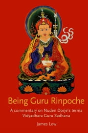 Being Guru Rinpoche:A Commentary on Nuden Dorje's Terma Vidyadhara Guru Sadhana ebook by Low,James