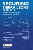 Securing Sierra Leone, 1997–2013 - Defence, Diplomacy and Development in Action ebook by Peter Albrecht, Paul Jackson
