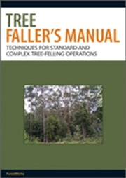Tree Faller's Manual - Techniques for Standard and Complex Tree-Felling Operations ebook by ForestWorks