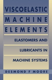 Viscoelastic Machine Elements: Elastomers and Lubricants in Machine Systems ebook by MOORE, D F