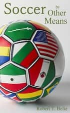 Soccer By Other Means ebook by Robert T. Belie