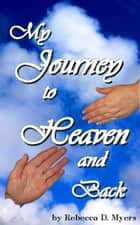 My Journey To Heaven And Back ebook by Rebecca Myers