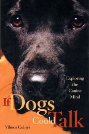 If Dogs Could Talk - Exploring the Canine Mind ebook by Vilmos Csányi,Richard E. Quandt