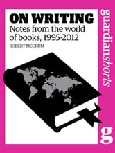 On Writing - Notes from the world of books, 1995-2012 ebook by Robert McCrum