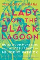 The Lady from the Black Lagoon - Hollywood Monsters and the Lost Legacy of Milicent Patrick eBook by Mallory O'Meara