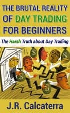 The Brutal Reality of Day Trading for Beginners ebook by J.R. Calcaterra