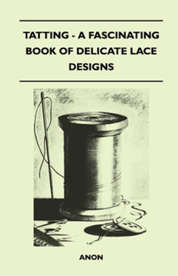 Tatting - A Fascinating Book of Delicate Lace Designs ebook by Anon.