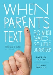 When Parents Text - So Much Said...So Little Understood ebook by Sophia Fraioli, Lauren Kaelin
