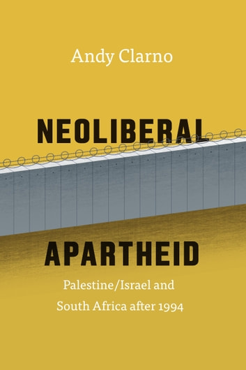 Neoliberal Apartheid - Palestine/Israel and South Africa after 1994 ebook by Andy Clarno