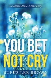 """You Bet Not Cry"" - Childhood Abuse A True Story ebook by Rufus Lee Brown"
