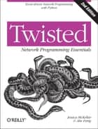 Twisted Network Programming Essentials - Event-driven Network Programming with Python ebook by Jessica McKellar, Abe Fettig