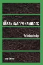 AN URBAN GARDEN HANDBOOK ebook by Don Elwood