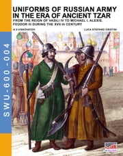 Uniforms of Russian army in the era of ancient Tzar - From the Reign of Vasili IV to Michael I, Alexis, Feodor III during the XVII th century eBook by Luca Stefano Cristini, Aleksandr Vasilevich Viskovatov
