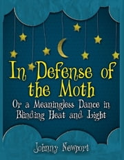 In Defense of the Moth; or a Meaningless Dance In Blinding Heat and Light ebook by Johnny Newport