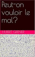 Peut-on vouloir le mal? ebook by Hubert Grenier