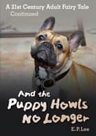 And The Puppy Howls No Longer: A 21st Century Adult Fairy Tale Continued ebook by E. P. Lee