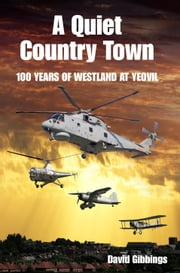 A Quiet Country Town - A Celebration of 100 Years of Westland at Yeovil ebook by David Gibbings