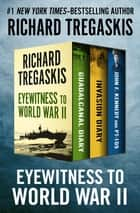 Eyewitness to World War II - Guadalcanal Diary, Invasion Diary, and John F. Kennedy and PT-109 ebook by Richard Tregaskis