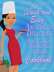 Weight Watchers 2012 Quick And Easy Amazingly Delicious Slow Cooker Recipes Cookbook ebook by Katie Love