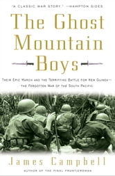 The Ghost Mountain Boys - Their Epic March and the Terrifying Battle for New Guinea--The Forgotten War of the South Pacific ebook by James Campbell