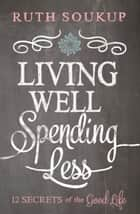 Living Well, Spending Less! eBook par 12 Secrets of the Good Life