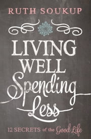 Living Well, Spending Less! - 12 Secrets of the Good Life ebook by Ruth Soukup