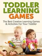Toddler Learning Games: The Best Creative Learning Games & Activities For Your Toddler ebook by Mary Rogers