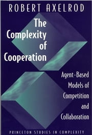The Complexity of Cooperation - Agent-Based Models of Competition and Collaboration ebook by Robert Axelrod