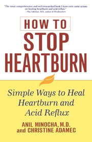 How to Stop Heartburn - Simple Ways to Heal Heartburn and Acid Reflux ebook by Anil Minocha,Christine Adamec