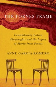The Fornes Frame - Contemporary Latina Playwrights and the Legacy of Maria Irene Fornes ebook by Anne García-Romero