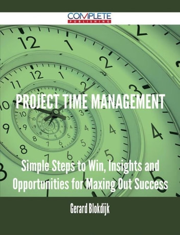 Project Time Management - Simple Steps to Win, Insights and Opportunities for Maxing Out Success ebook by Gerard Blokdijk