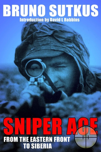 Sniper Ace - From the Eastern Front to Siberia ebook by Sutkus, Bruno