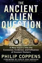 The Ancient Alien Question - A New Inquiry Into the Existence, Evidence, and Influence of Ancient Visitors ebook by Philip Coppens