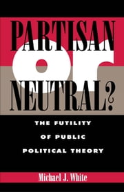 Partisan or Neutral? - The Futility of Public Political Theory ebook by Michael White