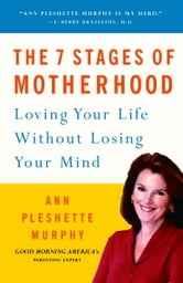 The 7 Stages of Motherhood - Loving Your Life without Losing Your Mind ebook by Ann Pleshette Murphy