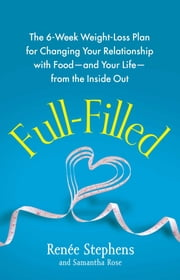 Full-Filled - The 6-Week Weight-Loss Plan for Changing Your Relationship with Food-and Your Life-from the Inside Out ebook by Renée Stephens,Samantha Rose