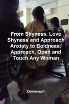 From Shyness, Love Shyness and Approach Anxiety to Boldness: Approach, Open and Touch Any Woman ebook by Delvensoft
