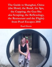 The Guide to Shanghai, China (the Hotel, the Bund, the Spa, the Cupping, the Gua Sha aka Scraping, the Reflexology, the Restaurant and the Flight) from Pearl Escapes 2010 ebook by Pearl Howie