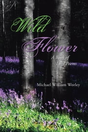 Wild Flower - A Book of Love Poems ebook by Michael William Worley
