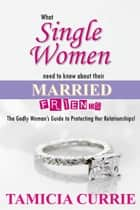What Single Women Need To Know About Their Married Friends! ebook by Tamicia Currie