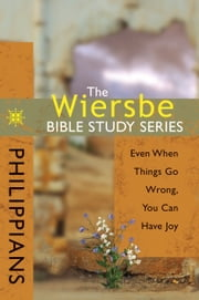 The Wiersbe Bible Study Series: Philippians - Even When Things Go Wrong, You Can Have Joy ebook by Warren W. Wiersbe