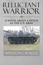 Reluctant Warrior - A novel about a hitch in the U.S. Army ebook by Winston Lavallee