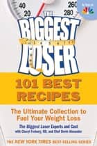 101 Best Recipes from the Biggest Loser: The Ultimate Collection to Fuel Your Weight Loss ebook by The Biggest Loser Experts and Cast,Cheryl Forberg,Devin Alexander