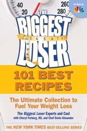 101 Best Recipes from the Biggest Loser: The Ultimate Collection to Fuel Your Weight Loss - The Ultimate Collection to Fuel Your Weight Loss ebook by The Biggest Loser Experts and Cast,Cheryl Forberg,Devin Alexander