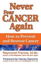 Never Fear Cancer Again - How to Prevent and Reverse Cancer eBook by Raymond Francis, M.Sc., Harvey Diamond