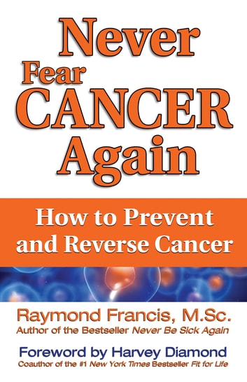 Never Fear Cancer Again - How to Prevent and Reverse Cancer ebook by Raymond Francis, M.Sc.